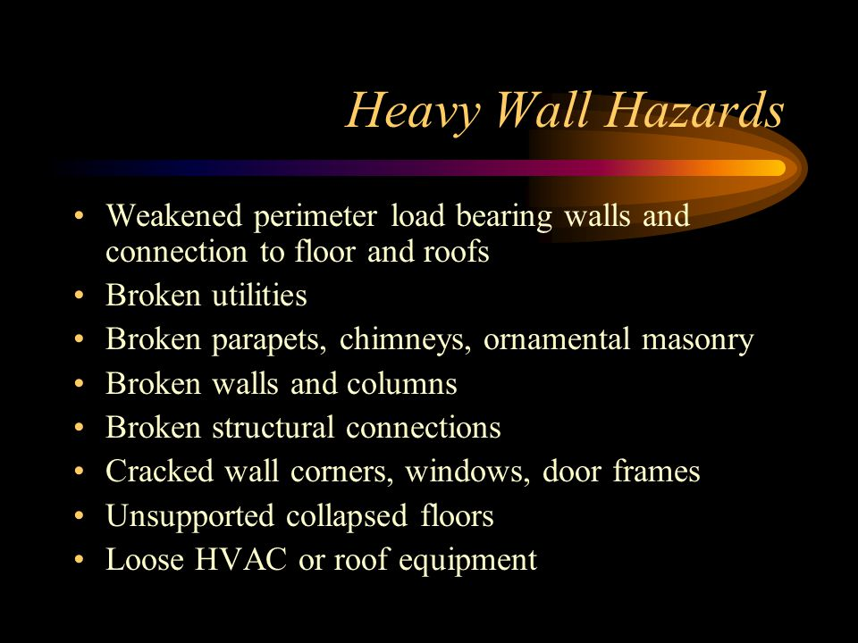 Heavy Wall Hazards Weakened perimeter load bearing walls and connection to floor and roofs Broken utilities Broken parapets, chimneys, ornamental masonry Broken walls and columns Broken structural connections Cracked wall corners, windows, door frames Unsupported collapsed floors Loose HVAC or roof equipment
