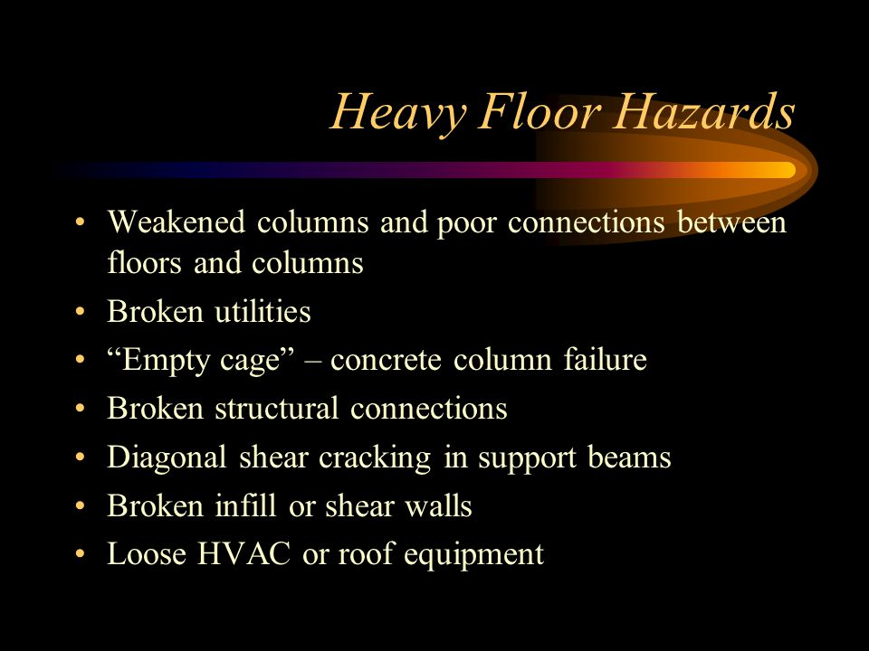 Heavy Floor Hazards Weakened columns and poor connections between floors and columns Broken utilities Empty cage – concrete column failure Broken structural connections Diagonal shear cracking in support beams Broken infill or shear walls Loose HVAC or roof equipment