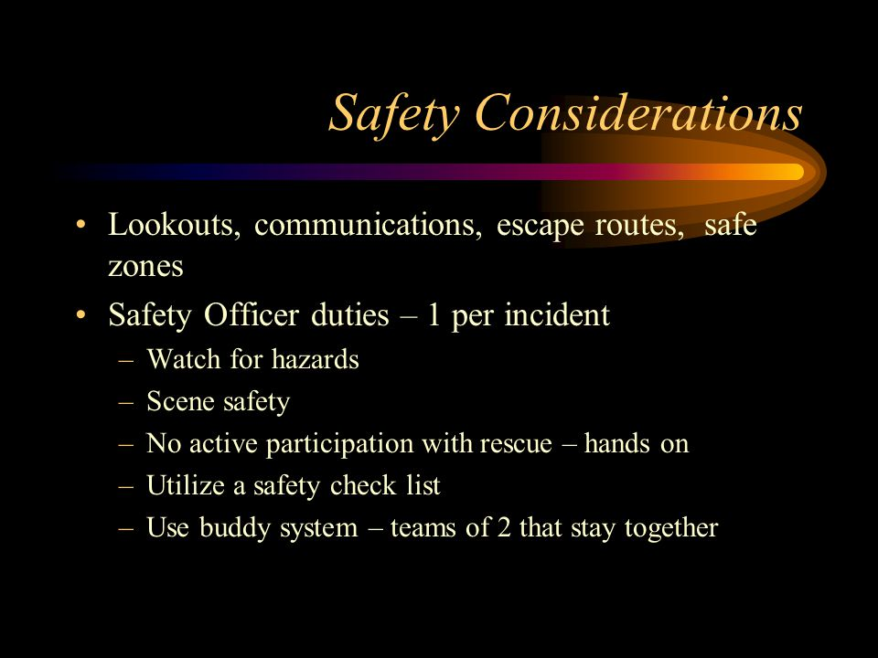 Safety Considerations Lookouts, communications, escape routes, safe zones Safety Officer duties – 1 per incident –Watch for hazards –Scene safety –No active participation with rescue – hands on –Utilize a safety check list –Use buddy system – teams of 2 that stay together