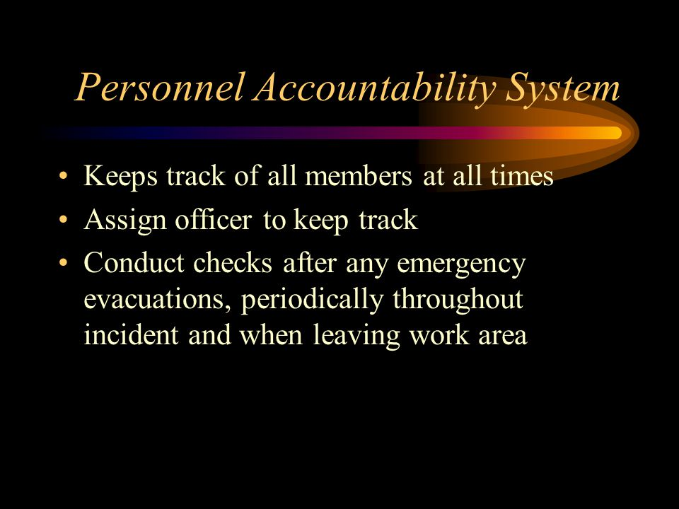 Personnel Accountability System Keeps track of all members at all times Assign officer to keep track Conduct checks after any emergency evacuations, periodically throughout incident and when leaving work area