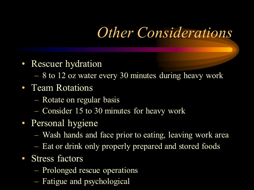 Other Considerations Rescuer hydration –8 to 12 oz water every 30 minutes during heavy work Team Rotations –Rotate on regular basis –Consider 15 to 30 minutes for heavy work Personal hygiene –Wash hands and face prior to eating, leaving work area –Eat or drink only properly prepared and stored foods Stress factors –Prolonged rescue operations –Fatigue and psychological