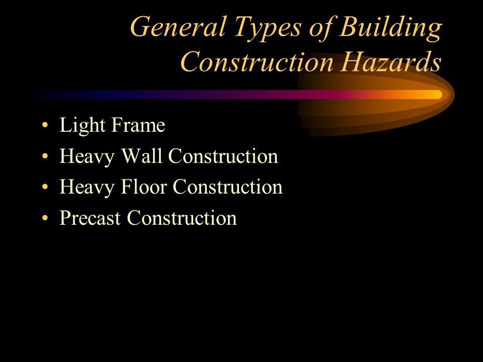 General Types of Building Construction Hazards Light Frame Heavy Wall Construction Heavy Floor Construction Precast Construction