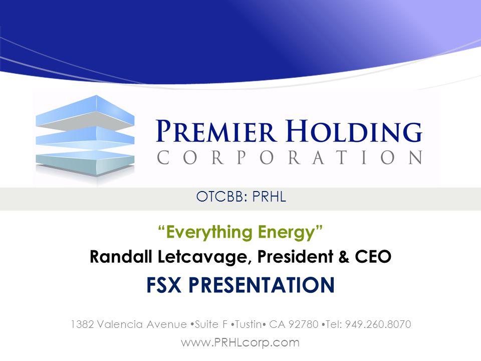 OTCBB: PRHL Everything Energy 1382 Valencia Avenue Suite F Tustin CA 92780 Tel: 949.260.8070 www.PRHLcorp.com FSX PRESENTATION Randall Letcavage, President & CEO