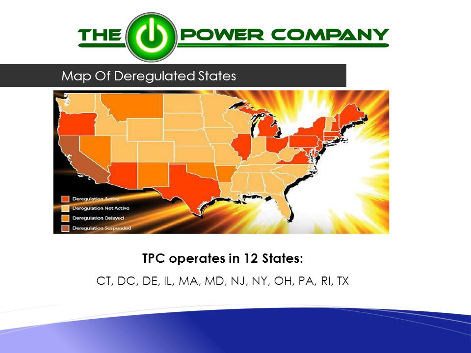 Map Of Deregulated States TPC operates in 12 States: CT, DC, DE, IL, MA, MD, NJ, NY, OH, PA, RI, TX