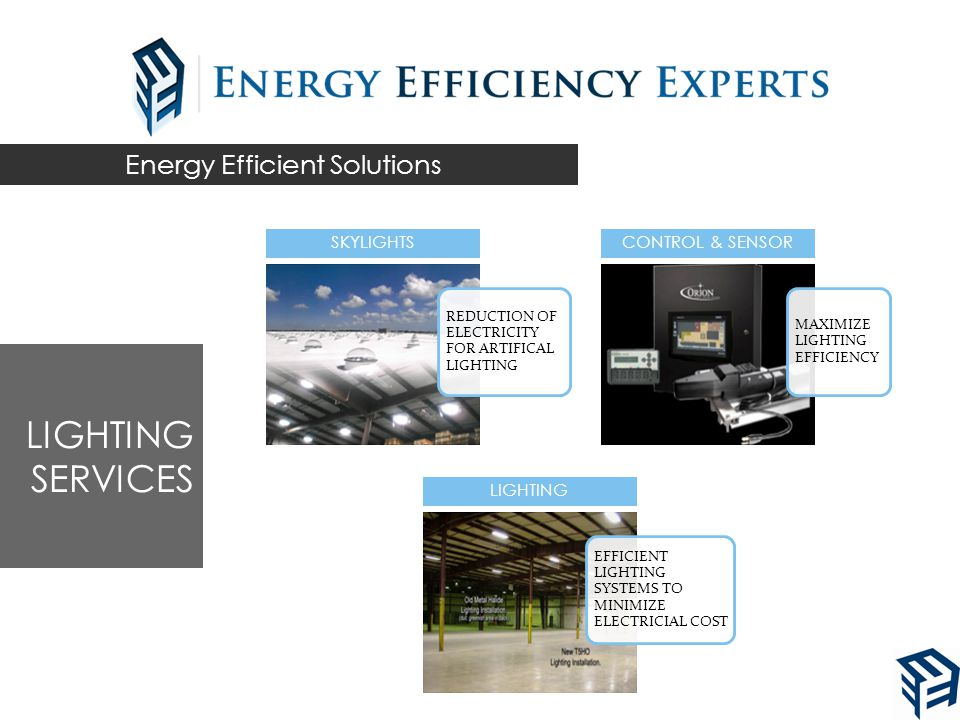 Energy Efficient Solutions REDUCTION OF ELECTRICITY FOR ARTIFICAL LIGHTING SKYLIGHTS MAXIMIZE LIGHTING EFFICIENCY CONTROL & SENSOR EFFICIENT LIGHTING SYSTEMS TO MINIMIZE ELECTRICIAL COST LIGHTING LIGHTING SERVICES