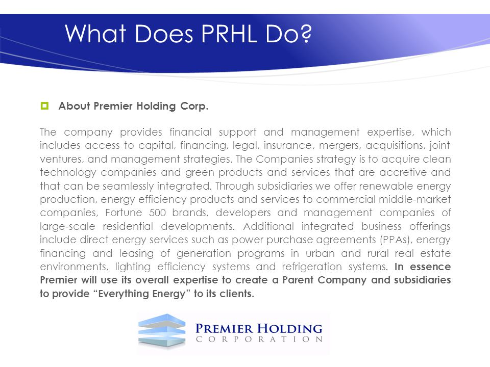 What Does PRHL Do? About Premier Holding Corp. The company provides financial support and management expertise, which includes access to capital, fina