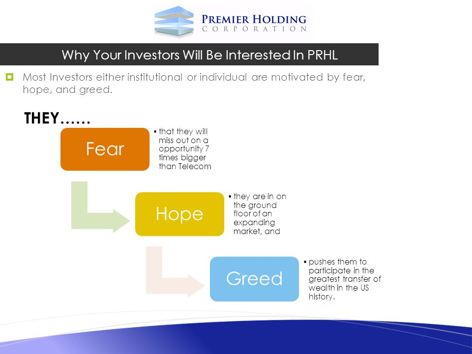 Most Investors either institutional or individual are motivated by fear, hope, and greed. Why Your Investors Will Be Interested In PRHL Fear that they