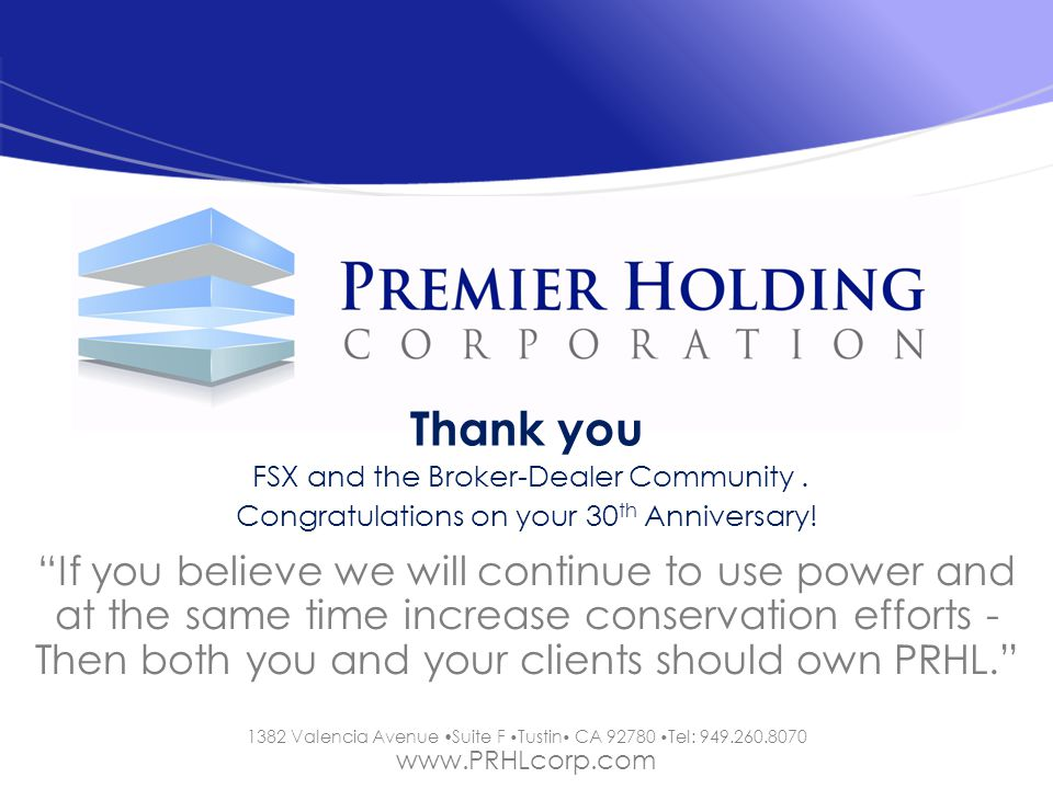 1382 Valencia Avenue Suite F Tustin CA 92780 Tel: 949.260.8070 www.PRHLcorp.com Thank you FSX and the Broker-Dealer Community. Congratulations on your