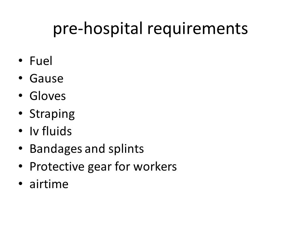 pre-hospital requirements Fuel Gause Gloves Straping Iv fluids Bandages and splints Protective gear for workers airtime
