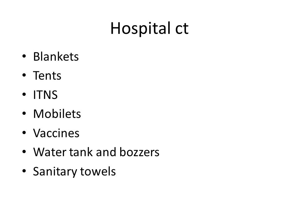 Hospital ct Blankets Tents ITNS Mobilets Vaccines Water tank and bozzers Sanitary towels