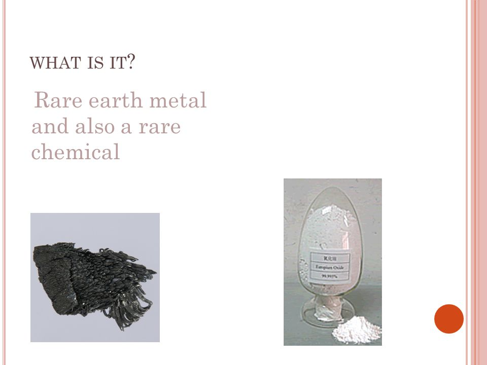 WHAT IS IT ? Rare earth metal and also a rare chemical