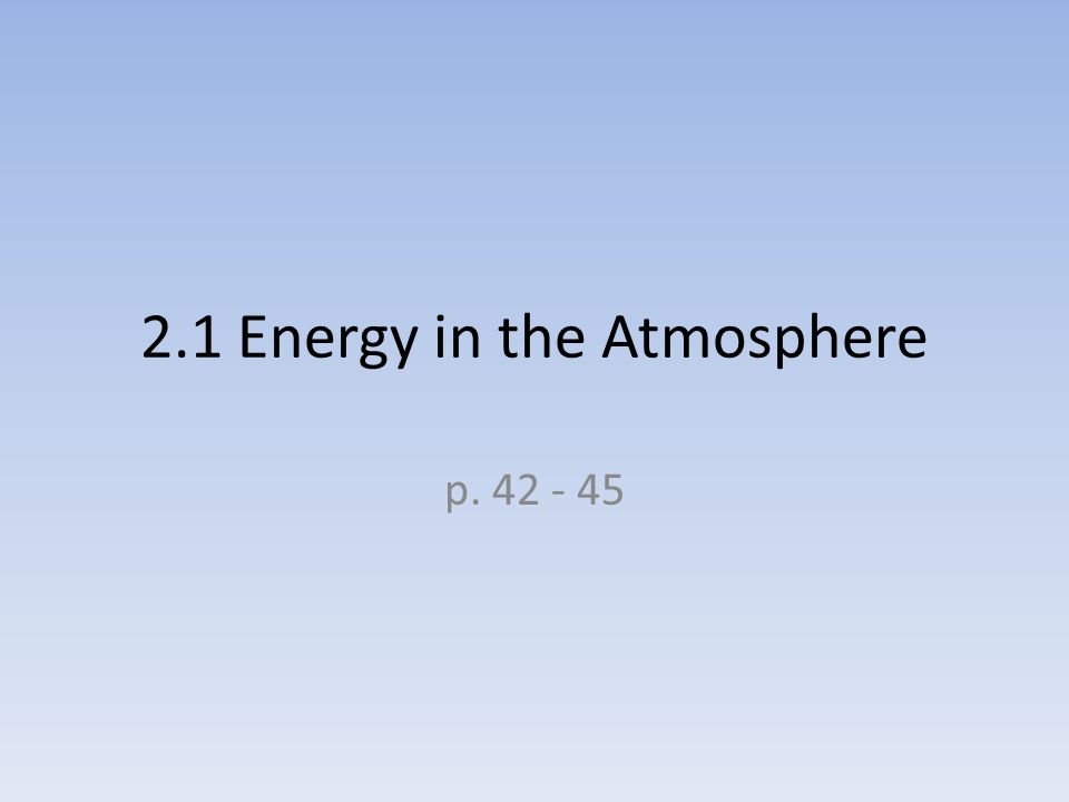 2.1 Energy in the Atmosphere p. 42 - 45