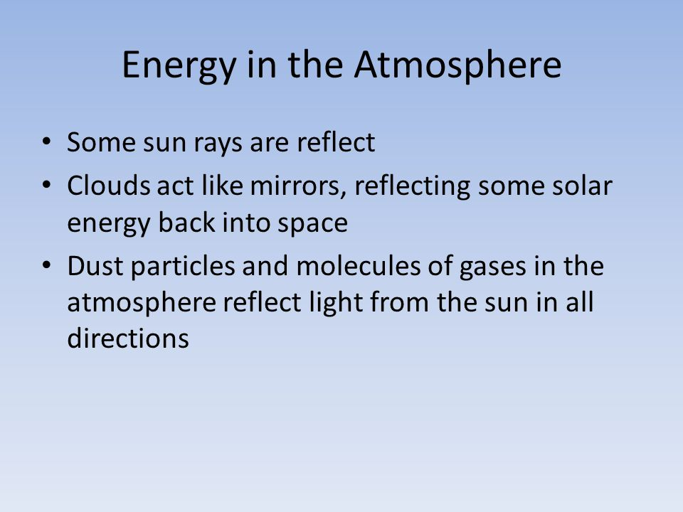 Energy in the Atmosphere Some sun rays are reflect Clouds act like mirrors, reflecting some solar energy back into space Dust particles and molecules of gases in the atmosphere reflect light from the sun in all directions