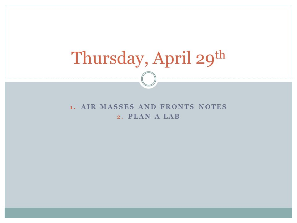 1. AIR MASSES AND FRONTS NOTES 2. PLAN A LAB Thursday, April 29 th