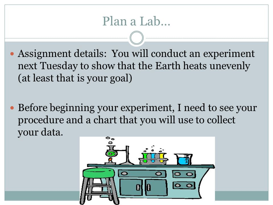 Plan a Lab… Assignment details: You will conduct an experiment next Tuesday to show that the Earth heats unevenly (at least that is your goal) Before beginning your experiment, I need to see your procedure and a chart that you will use to collect your data.