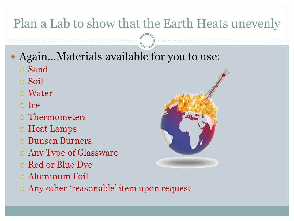 Plan a Lab to show that the Earth Heats unevenly Again…Materials available for you to use: Sand Soil Water Ice Thermometers Heat Lamps Bunsen Burners