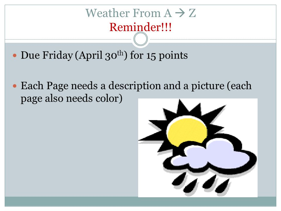 Weather From A Z Reminder!!! Due Friday (April 30 th ) for 15 points Each Page needs a description and a picture (each page also needs color)
