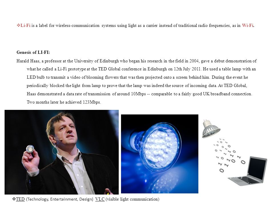 Li-Fi is a label for wireless-communication systems using light as a carrier instead of traditional radio frequencies, as in Wi-Fi. Genesis of LI-FI: