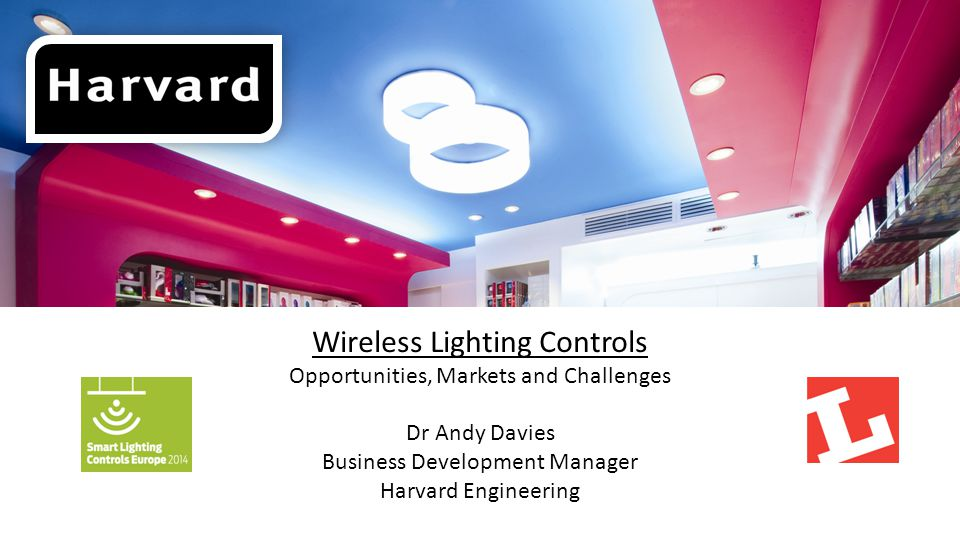 Wireless Lighting Controls Opportunities, Markets and Challenges Dr Andy Davies Business Development Manager Harvard Engineering