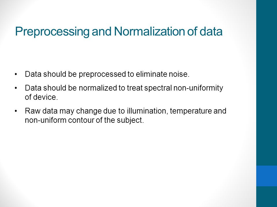 Preprocessing and Normalization of data Data should be preprocessed to eliminate noise. Data should be normalized to treat spectral non-uniformity of