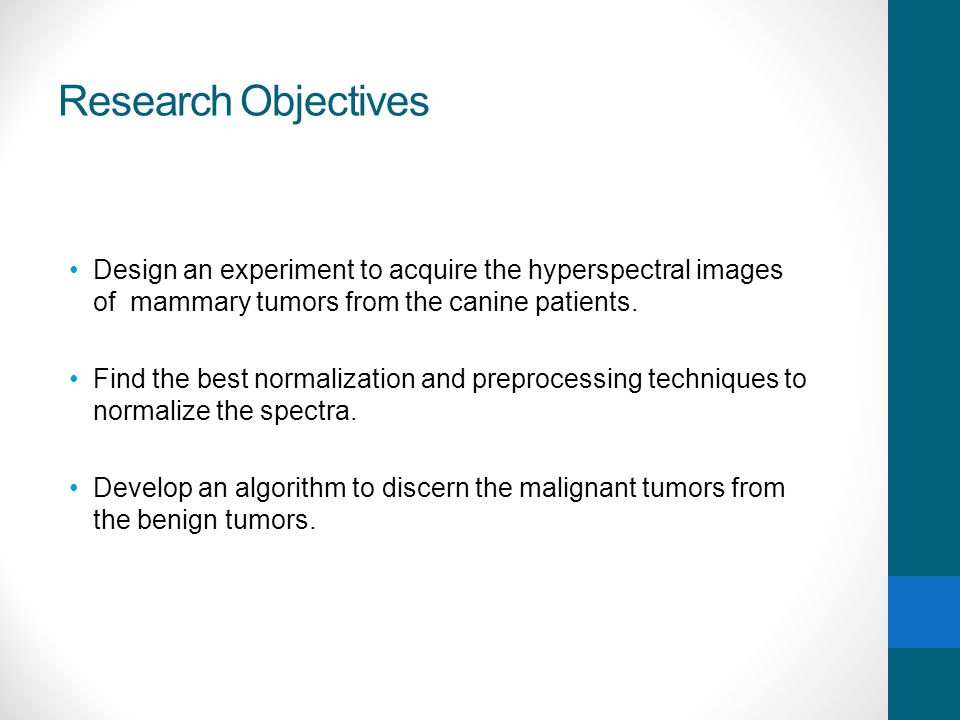 Research Objectives Design an experiment to acquire the hyperspectral images of mammary tumors from the canine patients. Find the best normalization a