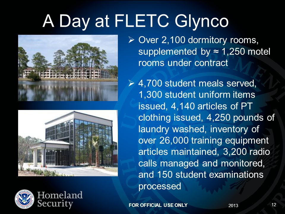 2013 FOR OFFICIAL USE ONLY 12 A Day at FLETC Glynco Over 2,100 dormitory rooms, supplemented by 1,250 motel rooms under contract 4,700 student meals served, 1,300 student uniform items issued, 4,140 articles of PT clothing issued, 4,250 pounds of laundry washed, inventory of over 26,000 training equipment articles maintained, 3,200 radio calls managed and monitored, and 150 student examinations processed