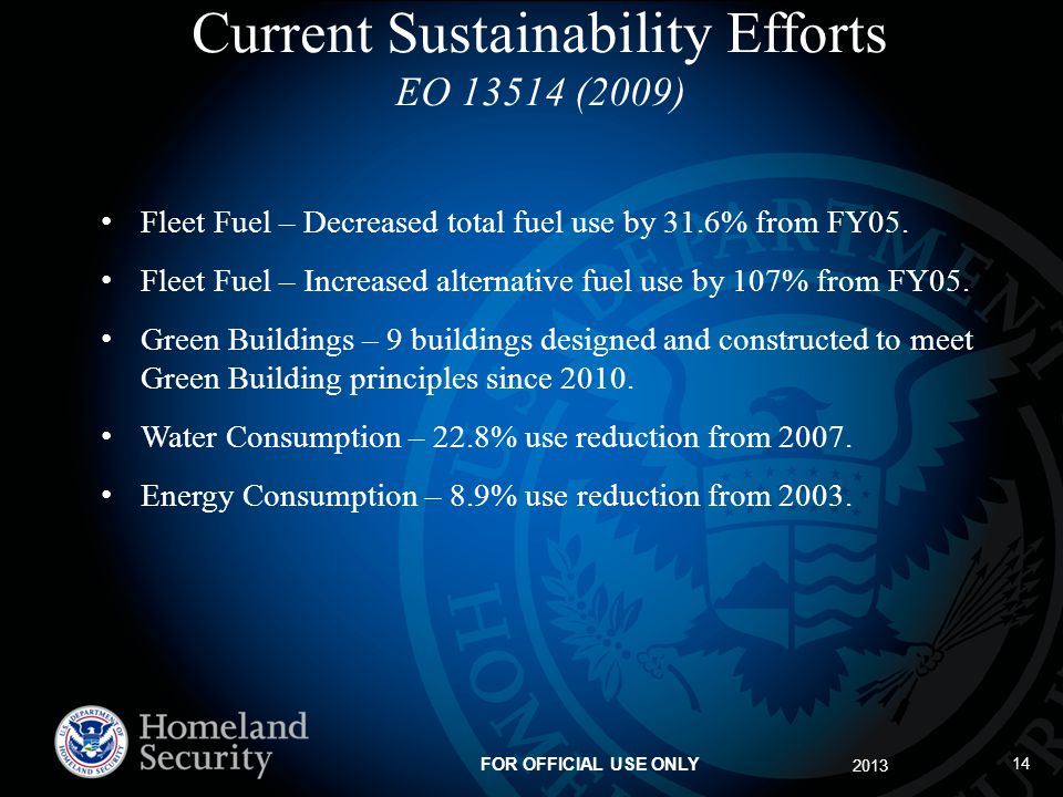 2013 FOR OFFICIAL USE ONLY 14 Current Sustainability Efforts EO 13514 (2009) Fleet Fuel – Decreased total fuel use by 31.6% from FY05.