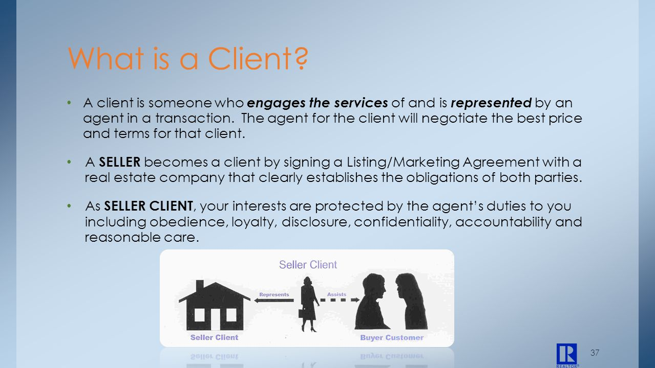 37 A client is someone who engages the services of and is represented by an agent in a transaction. The agent for the client will negotiate the best p