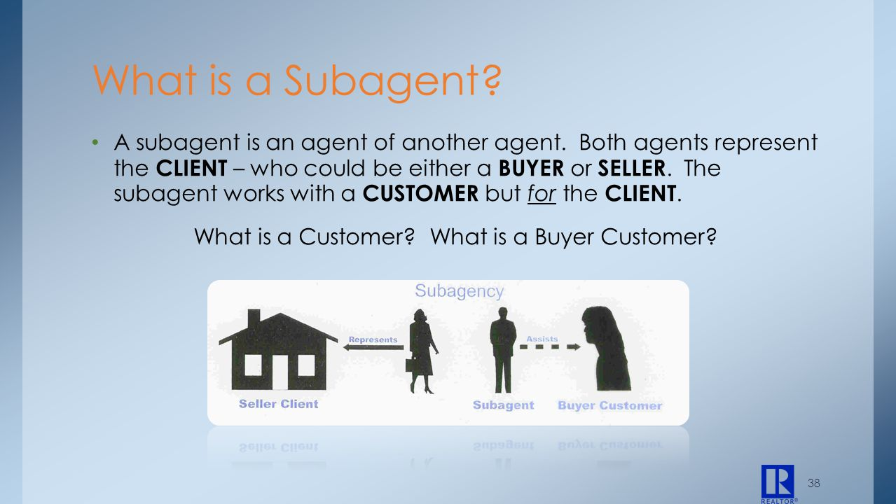 38 A subagent is an agent of another agent. Both agents represent the CLIENT – who could be either a BUYER or SELLER. The subagent works with a CUSTOM