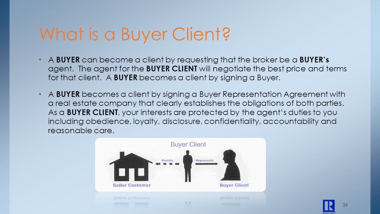 39 A BUYER can become a client by requesting that the broker be a BUYERs agent. The agent for the BUYER CLIENT will negotiate the best price and terms