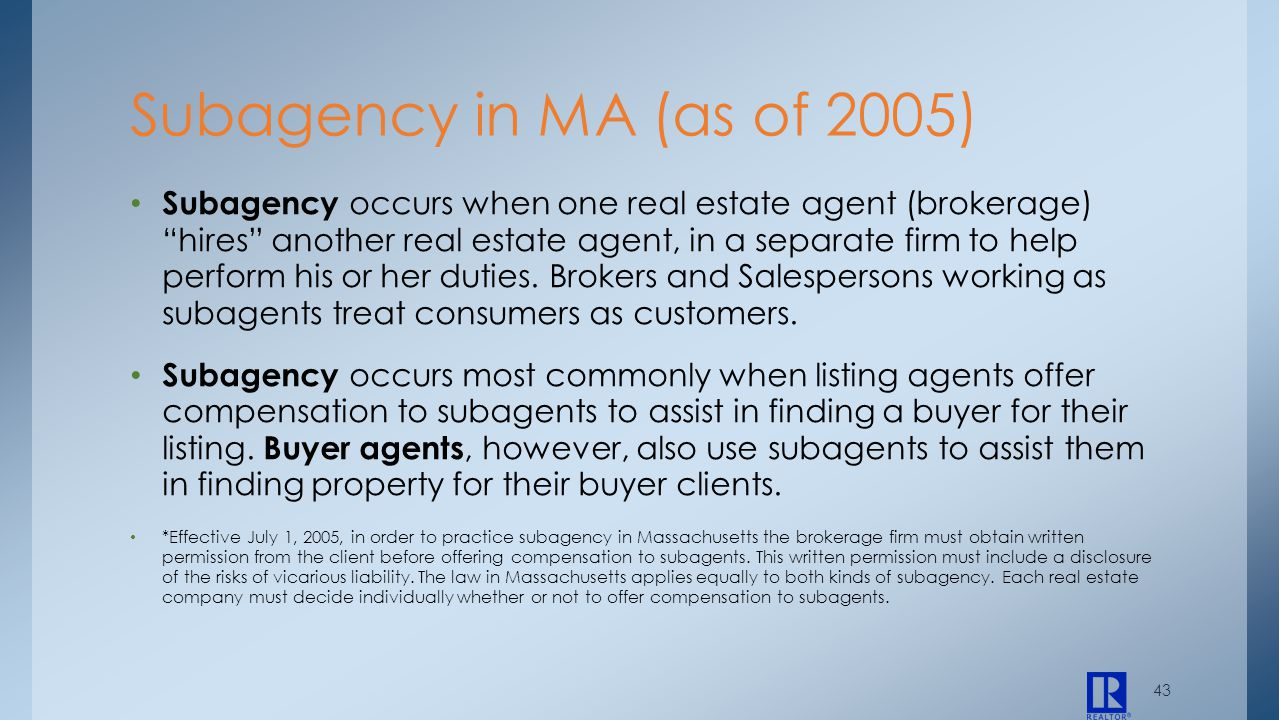 43 Subagency occurs when one real estate agent (brokerage) hires another real estate agent, in a separate firm to help perform his or her duties. Brok