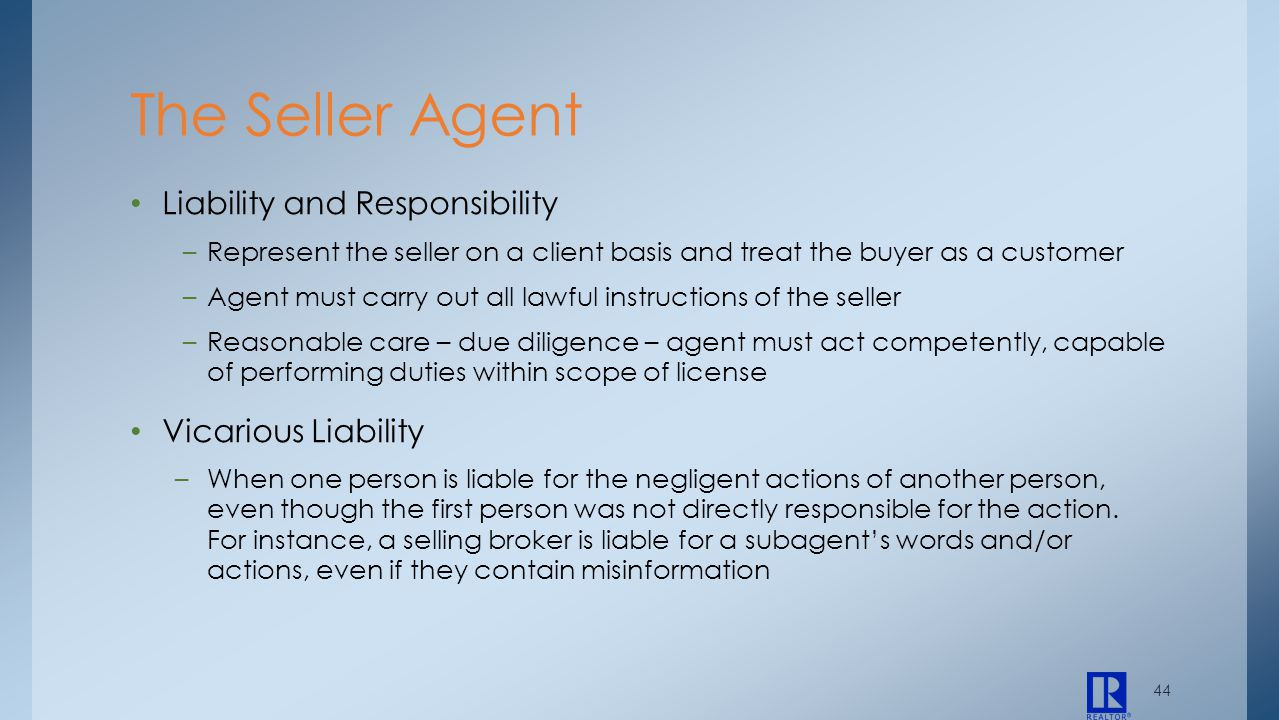 44 Liability and Responsibility –Represent the seller on a client basis and treat the buyer as a customer –Agent must carry out all lawful instruction