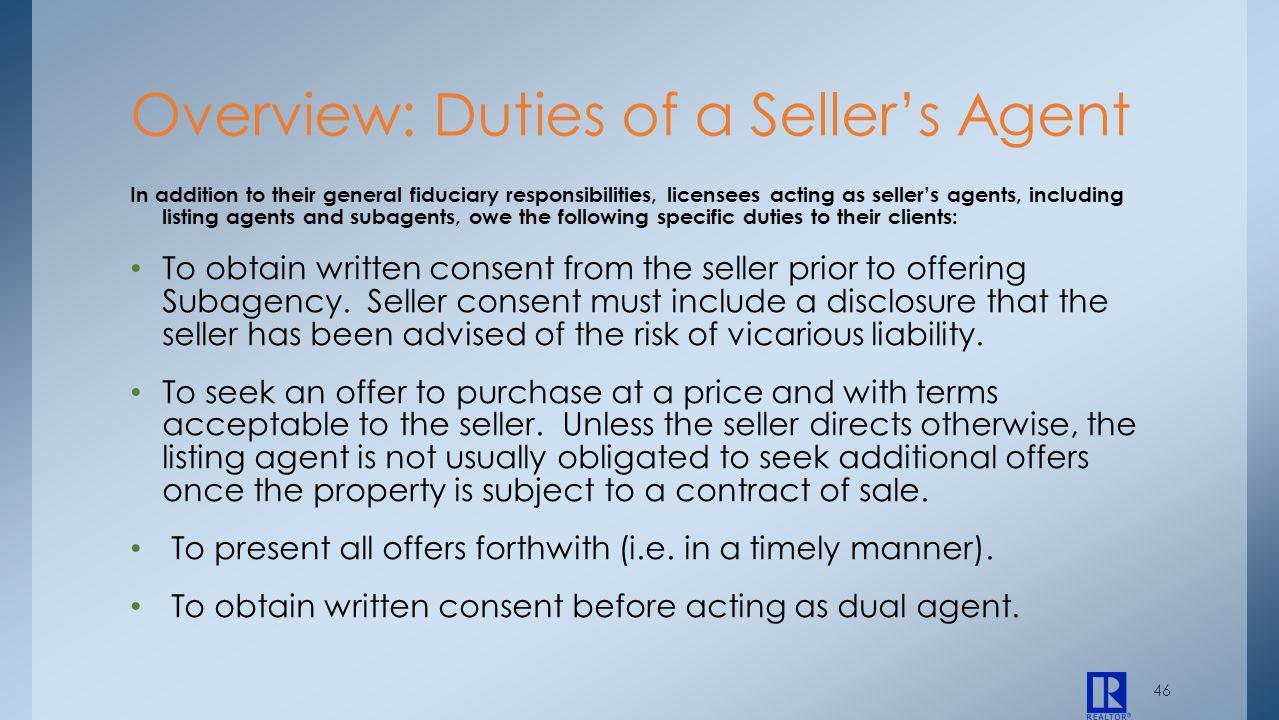 46 In addition to their general fiduciary responsibilities, licensees acting as sellers agents, including listing agents and subagents, owe the follow