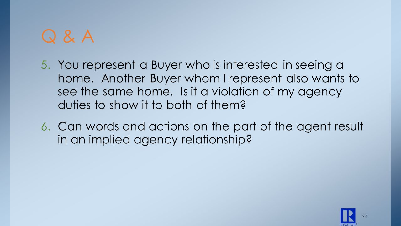 53 5.You represent a Buyer who is interested in seeing a home. Another Buyer whom I represent also wants to see the same home. Is it a violation of my
