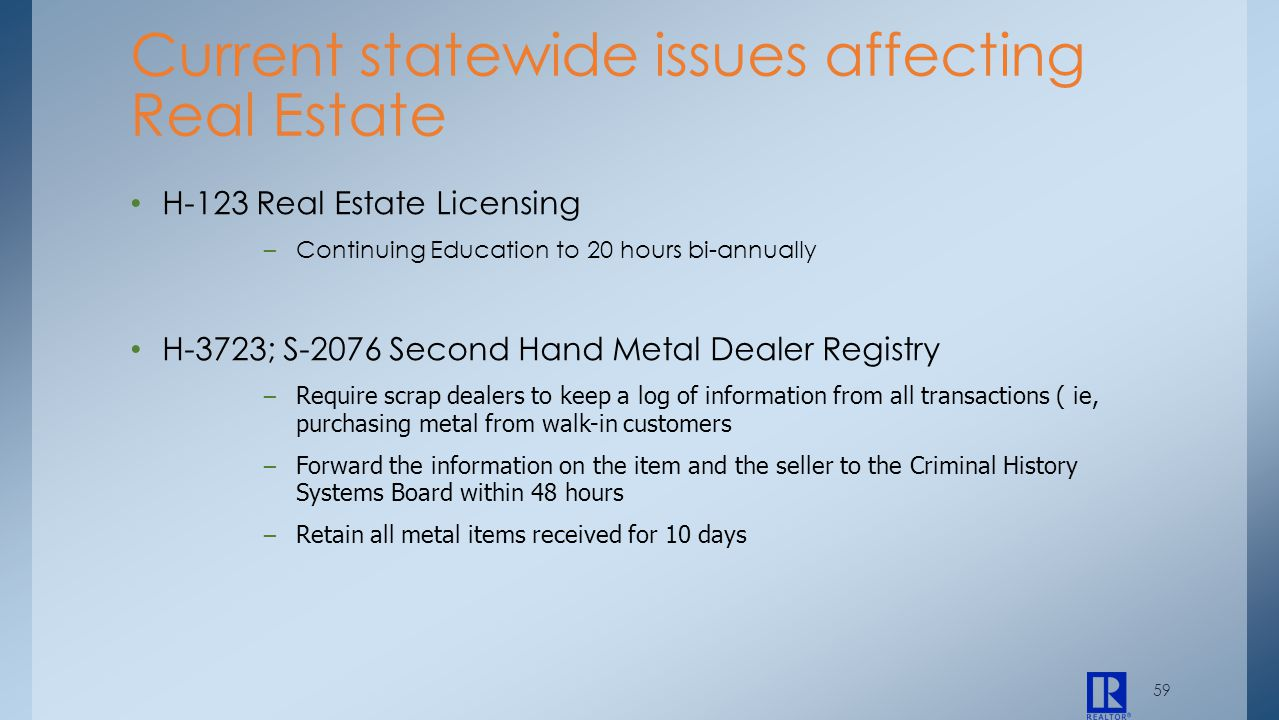 59 H-123 Real Estate Licensing –Continuing Education to 20 hours bi-annually H-3723; S-2076 Second Hand Metal Dealer Registry – Require scrap dealers