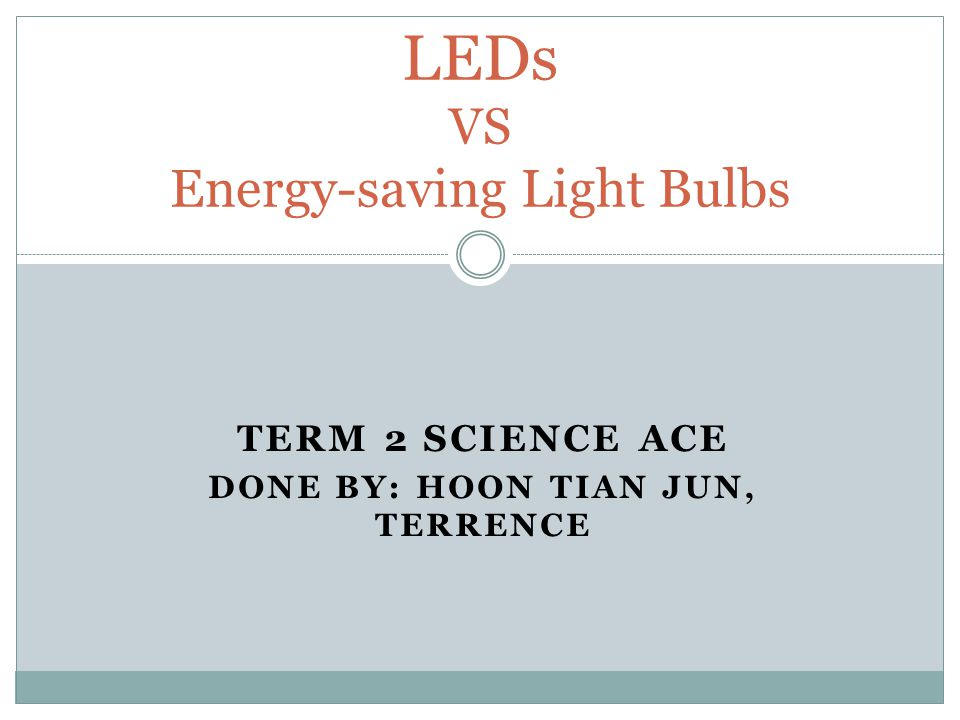 TERM 2 SCIENCE ACE DONE BY: HOON TIAN JUN, TERRENCE LEDs VS Energy-saving Light Bulbs