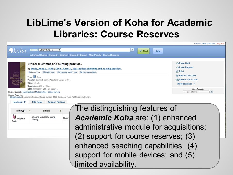 LibLime s Version of Koha for Academic Libraries: Course Reserves The distinguishing features of Academic Koha are: (1) enhanced administrative module for acquisitions; (2) support for course reserves; (3) enhanced seaching capabilities; (4) support for mobile devices; and (5) limited availability.