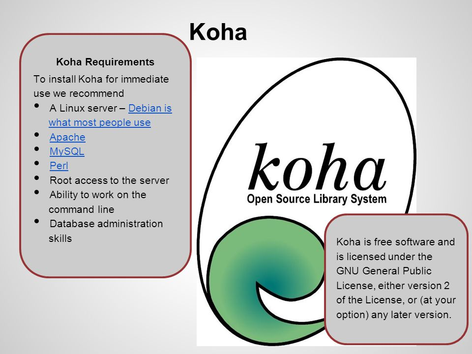Koha Koha Requirements To install Koha for immediate use we recommend A Linux server – Debian is what most people useDebian is what most people use Apache MySQL Perl Root access to the server Ability to work on the command line Database administration skills Koha is free software and is licensed under the GNU General Public License, either version 2 of the License, or (at your option) any later version.