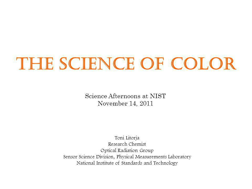 The Science of Color Toni Litorja Research Chemist Optical Radiation Group Sensor Science Division, Physical Measurements Laboratory National Institut