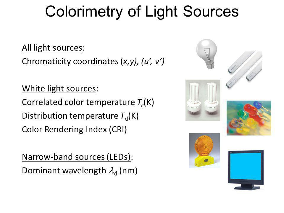 Colorimetry of Light Sources All light sources: Chromaticity coordinates (x,y), (u, v) White light sources: Correlated color temperature T c (K) Distr