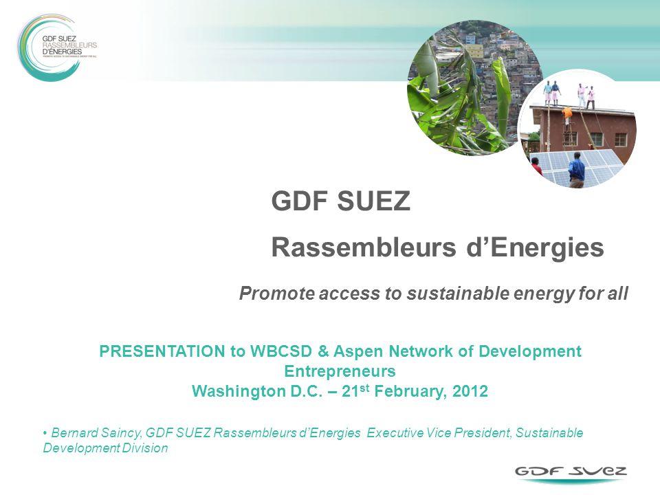 GDF SUEZ Rassembleurs dEnergies PRESENTATION to WBCSD & Aspen Network of Development Entrepreneurs Washington D.C. – 21 st February, 2012 Bernard Sain
