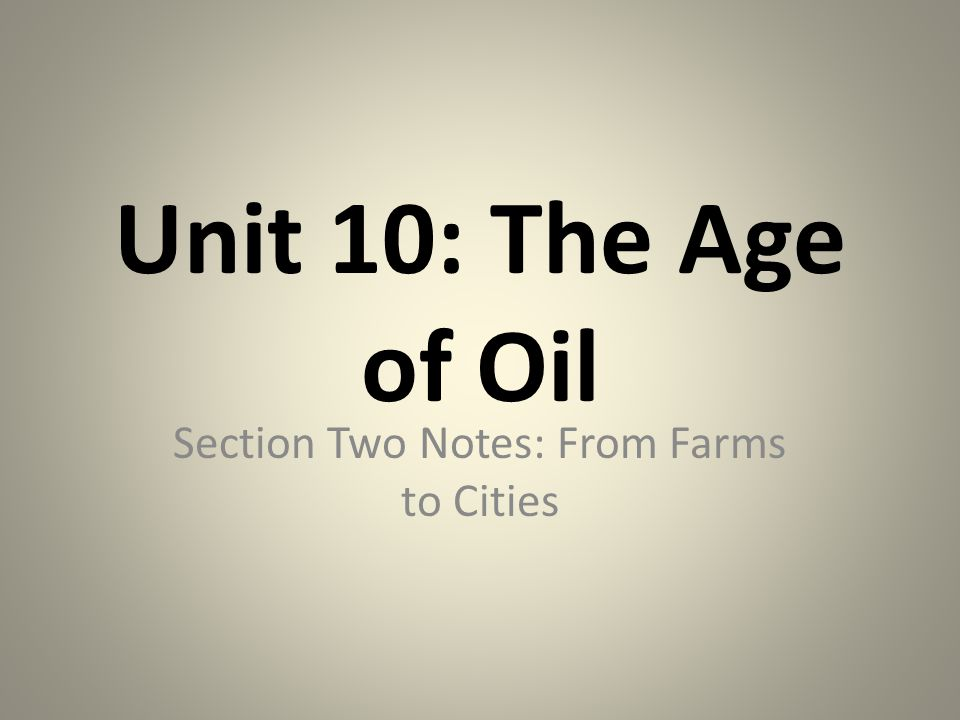 Unit 10: The Age of Oil Section Two Notes: From Farms to Cities