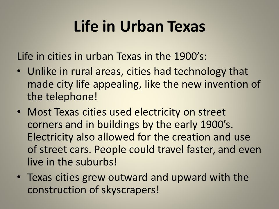 Life in Urban Texas Life in cities in urban Texas in the 1900s: Unlike in rural areas, cities had technology that made city life appealing, like the new invention of the telephone.