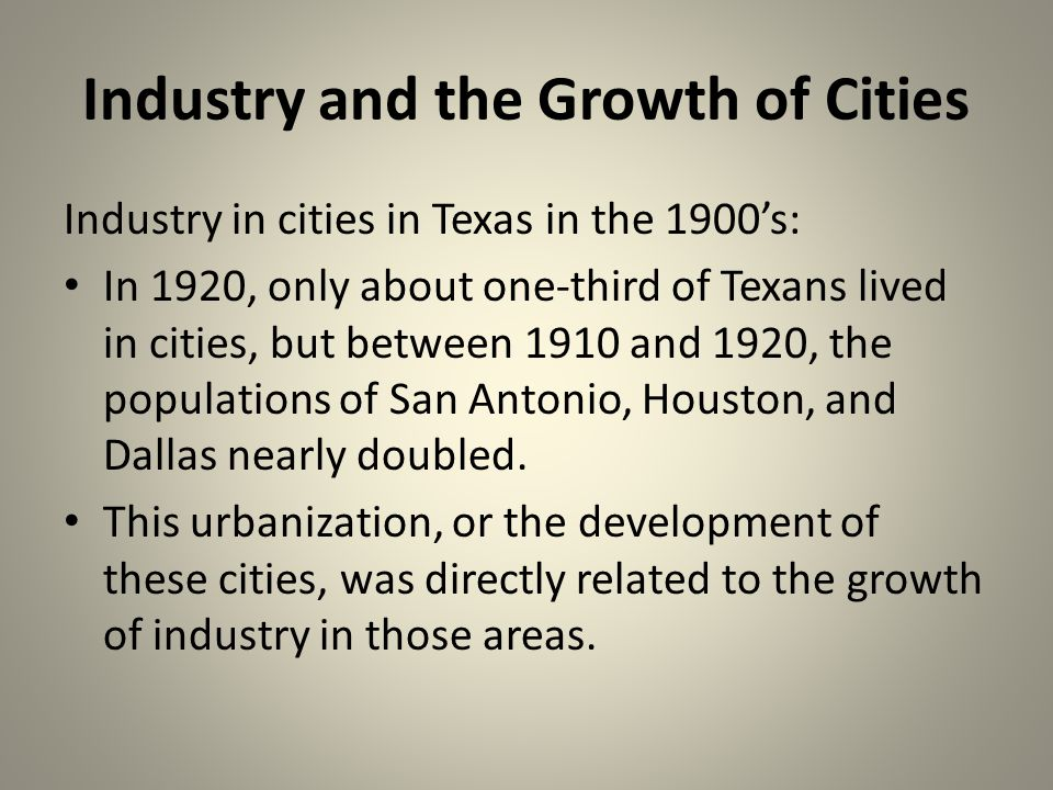 Industry and the Growth of Cities Industry in cities in Texas in the 1900s: In 1920, only about one-third of Texans lived in cities, but between 1910 and 1920, the populations of San Antonio, Houston, and Dallas nearly doubled.