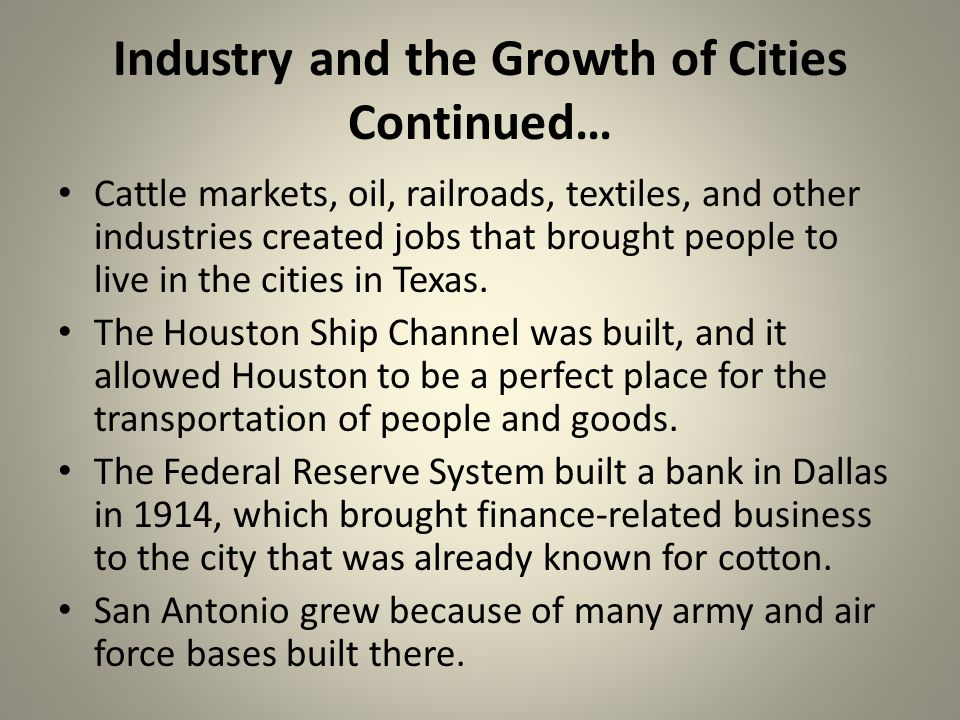 Industry and the Growth of Cities Continued… Cattle markets, oil, railroads, textiles, and other industries created jobs that brought people to live in the cities in Texas.
