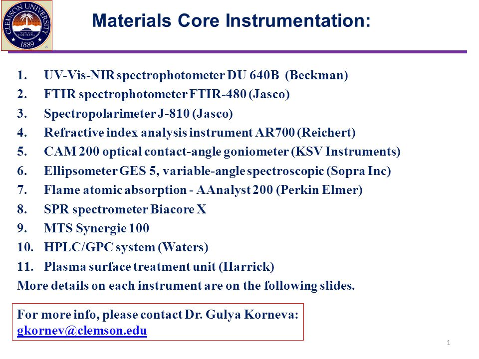 Materials Core Instrumentation: 1.UV-Vis-NIR spectrophotometer DU 640B (Beckman) 2.FTIR spectrophotometer FTIR-480 (Jasco) 3.Spectropolarimeter J-810 (Jasco) 4.Refractive index analysis instrument AR700 (Reichert) 5.CAM 200 optical contact-angle goniometer (KSV Instruments) 6.Ellipsometer GES 5, variable-angle spectroscopic (Sopra Inc) 7.Flame atomic absorption - AAnalyst 200 (Perkin Elmer) 8.SPR spectrometer Biacore X 9.MTS Synergie 100 10.HPLC/GPC system (Waters) 11.Plasma surface treatment unit (Harrick) More details on each instrument are on the following slides.