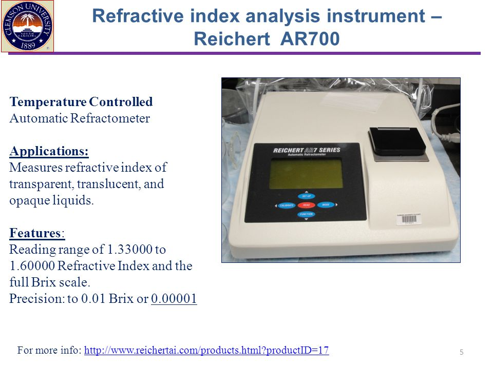 Refractive index analysis instrument – Reichert AR700 For more info: http://www.reichertai.com/products.html?productID=17http://www.reichertai.com/products.html?productID=17 Temperature Controlled Automatic Refractometer Applications: Measures refractive index of transparent, translucent, and opaque liquids.