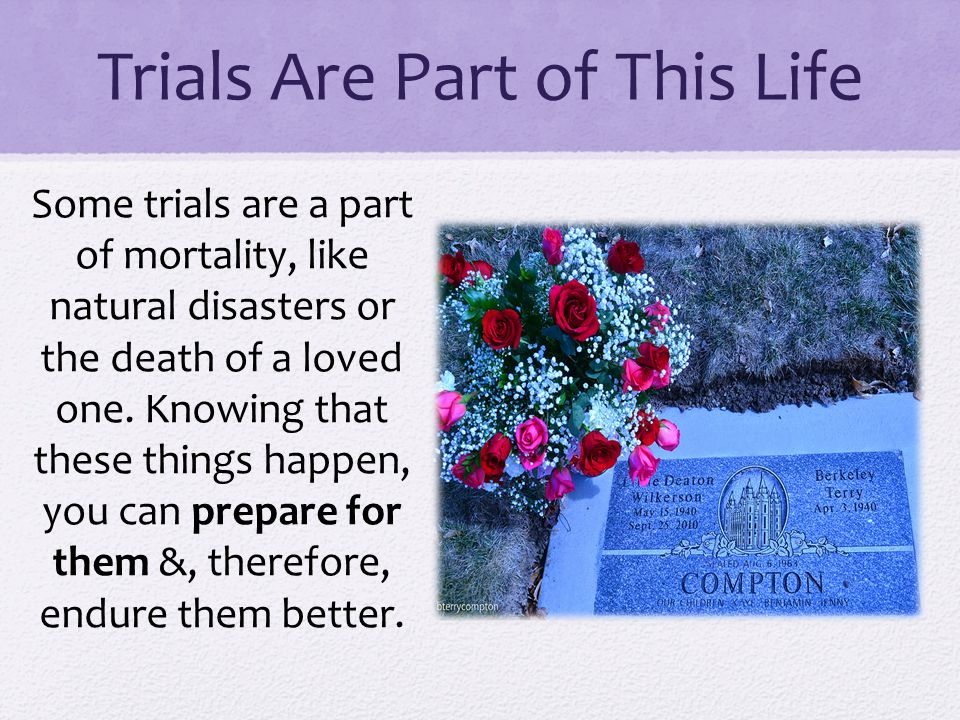 Trials Are Part of This Life Some trials are a part of mortality, like natural disasters or the death of a loved one.