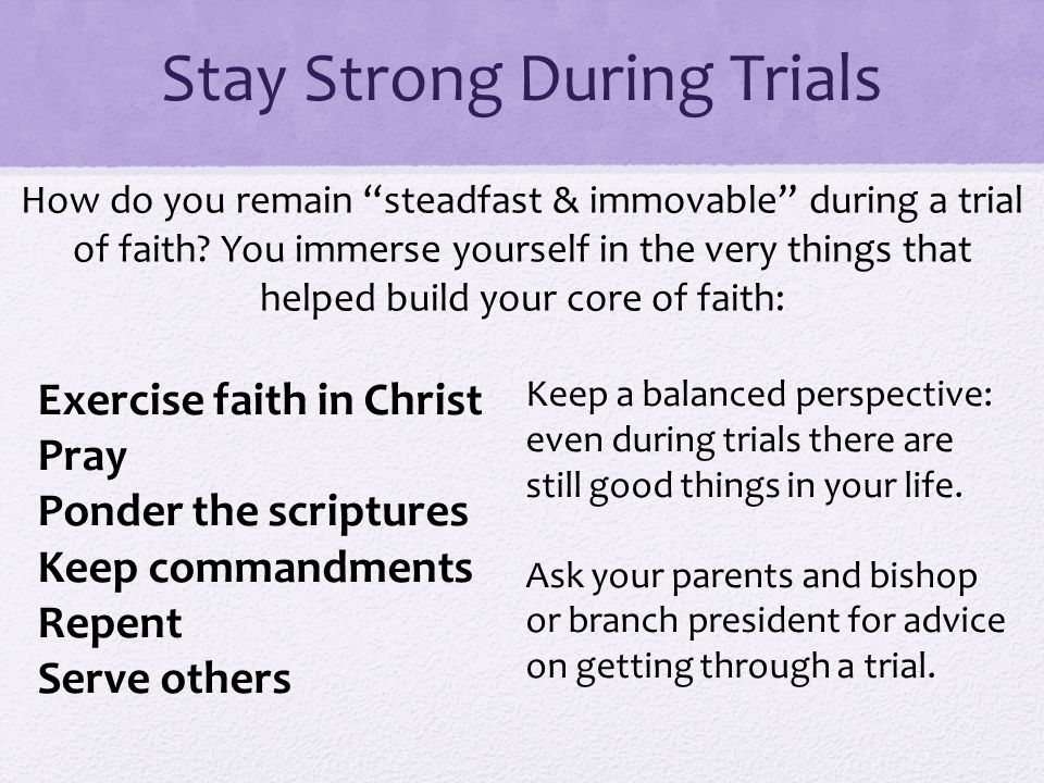 Stay Strong During Trials Exercise faith in Christ Pray Ponder the scriptures Keep commandments Repent Serve others Keep a balanced perspective: even during trials there are still good things in your life.