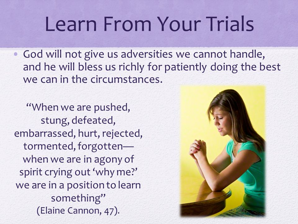 Learn From Your Trials God will not give us adversities we cannot handle, and he will bless us richly for patiently doing the best we can in the circumstances.